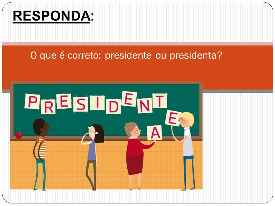 O que é correto: presidente ou presidenta? RESPONDA: