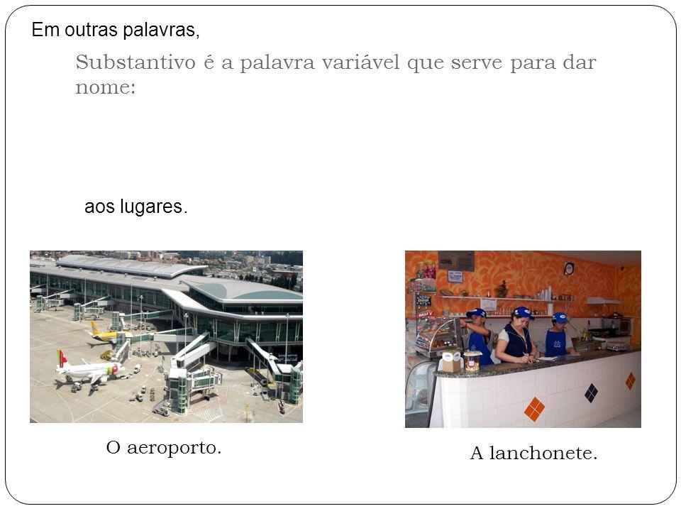 Em outras palavras, Substantivo é a palavra variável que serve para dar nome: aos lugares. O aeroporto. A lanchonete.