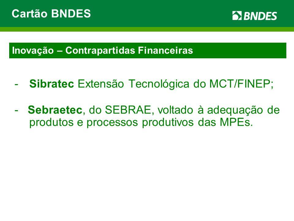 -Sibratec Extensão Tecnológica do MCT/FINEP; - Sebraetec, do SEBRAE, voltado à adequação de produtos e processos produtivos das MPEs. Cartão BNDES Ino
