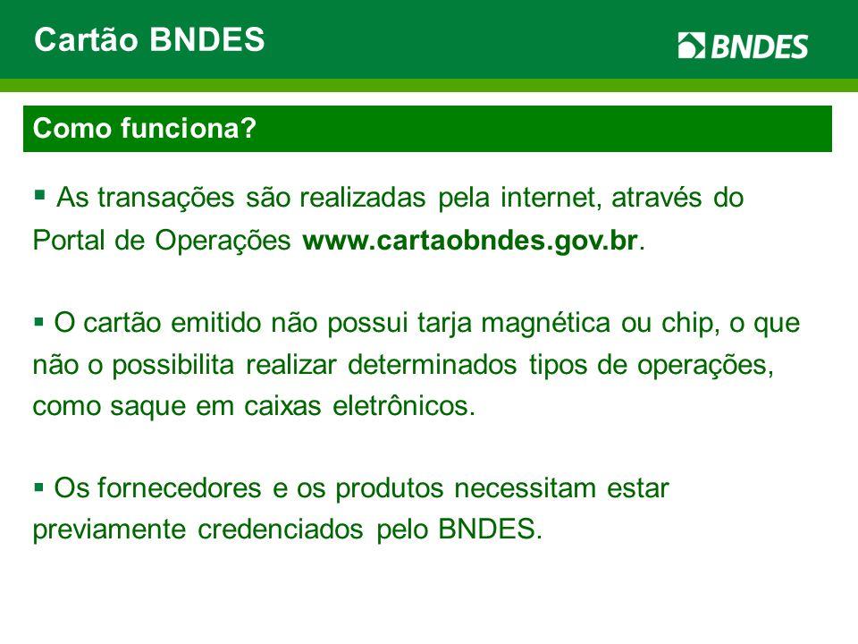 Como funciona? As transações são realizadas pela internet, através do Portal de Operações www.cartaobndes.gov.br. O cartão emitido não possui tarja ma