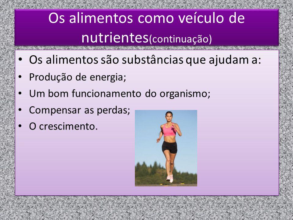 Os alimentos como veículo de nutrientes (continuação) Os alimentos são substâncias que ajudam a: Produção de energia; Um bom funcionamento do organismo; Compensar as perdas; O crescimento.