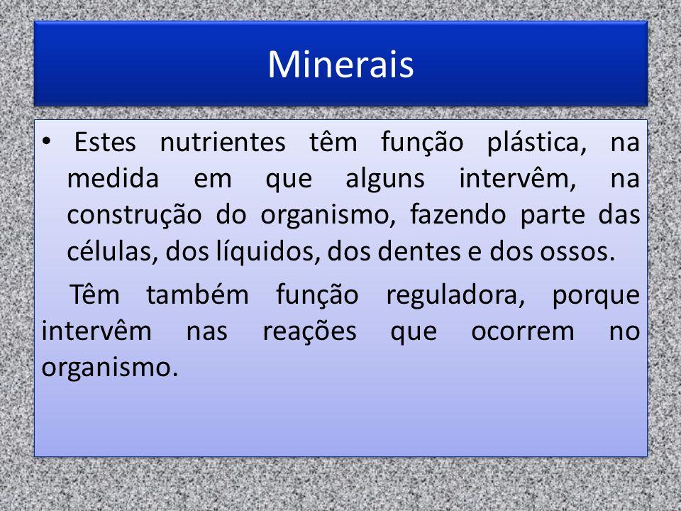 Minerais Estes nutrientes têm função plástica, na medida em que alguns intervêm, na construção do organismo, fazendo parte das células, dos líquidos,