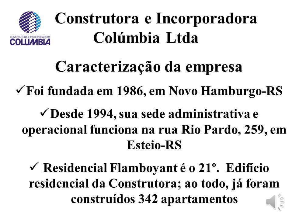 Construtora e Incorporadora Colúmbia Ltda Caracterização da empresa Foi fundada em 1986, em Novo Hamburgo-RS Desde 1994, sua sede administrativa e operacional funciona na rua Rio Pardo, 259, em Esteio-RS Residencial Flamboyant é o 21º.