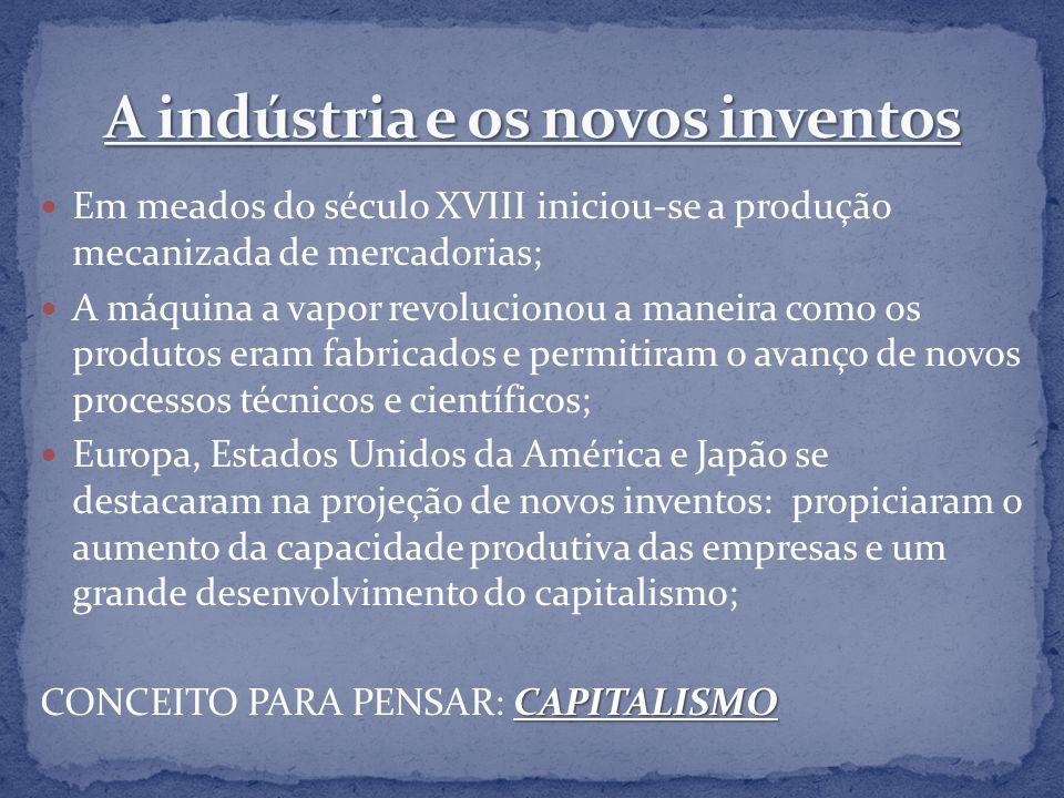 Em meados do século XVIII iniciou-se a produção mecanizada de mercadorias; A máquina a vapor revolucionou a maneira como os produtos eram fabricados e