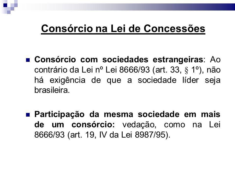 Consórcio na Lei de Concessões Consórcio com sociedades estrangeiras: Ao contrário da Lei nº Lei 8666/93 (art. 33, § 1º), não há exigência de que a so