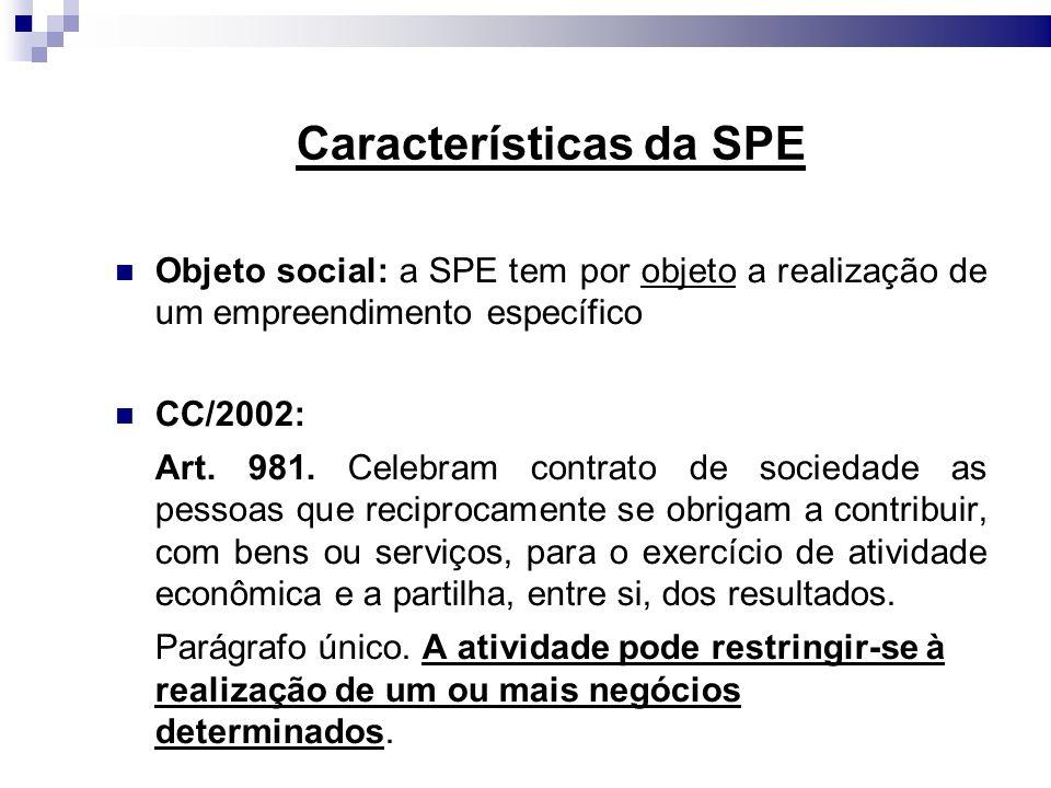 Características da SPE Objeto social: a SPE tem por objeto a realização de um empreendimento específico CC/2002: Art. 981. Celebram contrato de socied