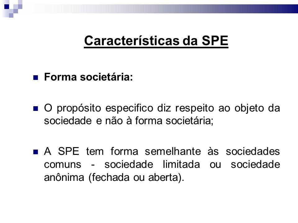 Características da SPE Forma societária: O propósito especifico diz respeito ao objeto da sociedade e não à forma societária; A SPE tem forma semelhan