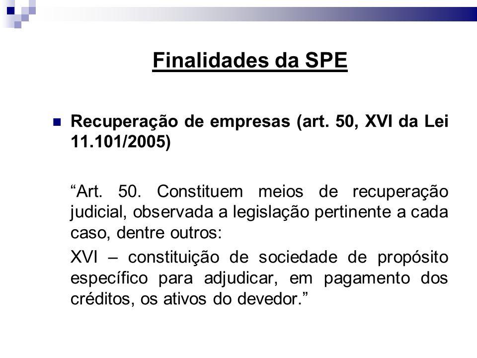 Finalidades da SPE Recuperação de empresas (art. 50, XVI da Lei 11.101/2005) Art. 50. Constituem meios de recuperação judicial, observada a legislação