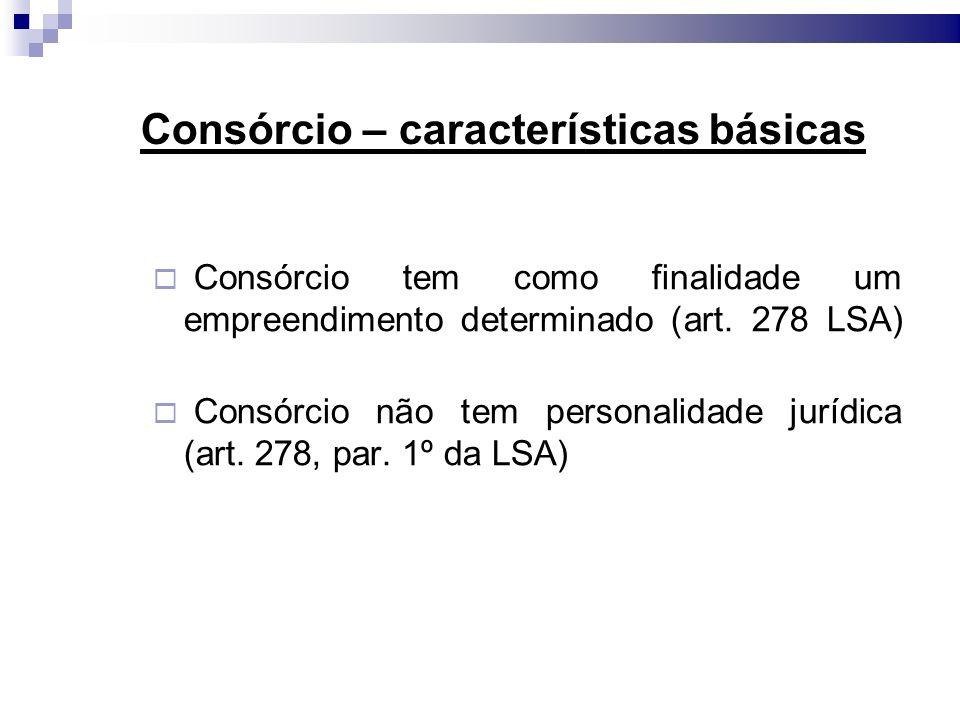 Consórcio – características básicas Consórcio tem como finalidade um empreendimento determinado (art. 278 LSA) Consórcio não tem personalidade jurídic