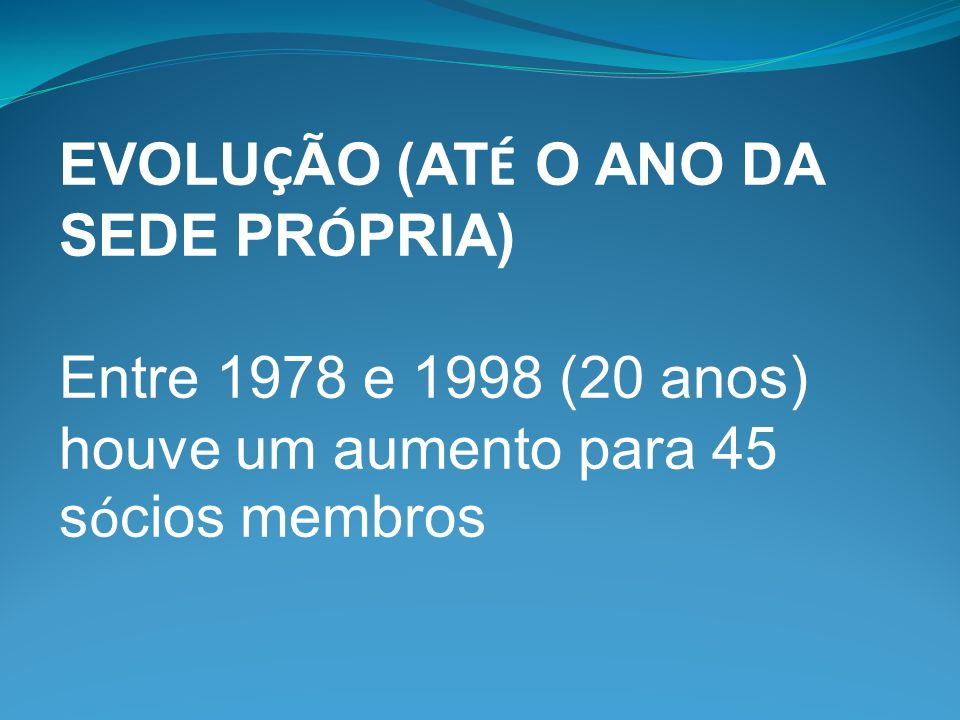 EVOLU Ç ÃO (AT É O ANO DA SEDE PR Ó PRIA) Entre 1978 e 1998 (20 anos) houve um aumento para 45 s ó cios membros