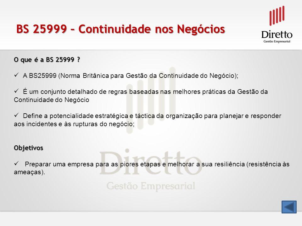 BS 25999 – Continuidade nos Negócios O que é a BS 25999 ? A BS25999 (Norma Britânica para Gestão da Continuidade do Negócio); É um conjunto detalhado