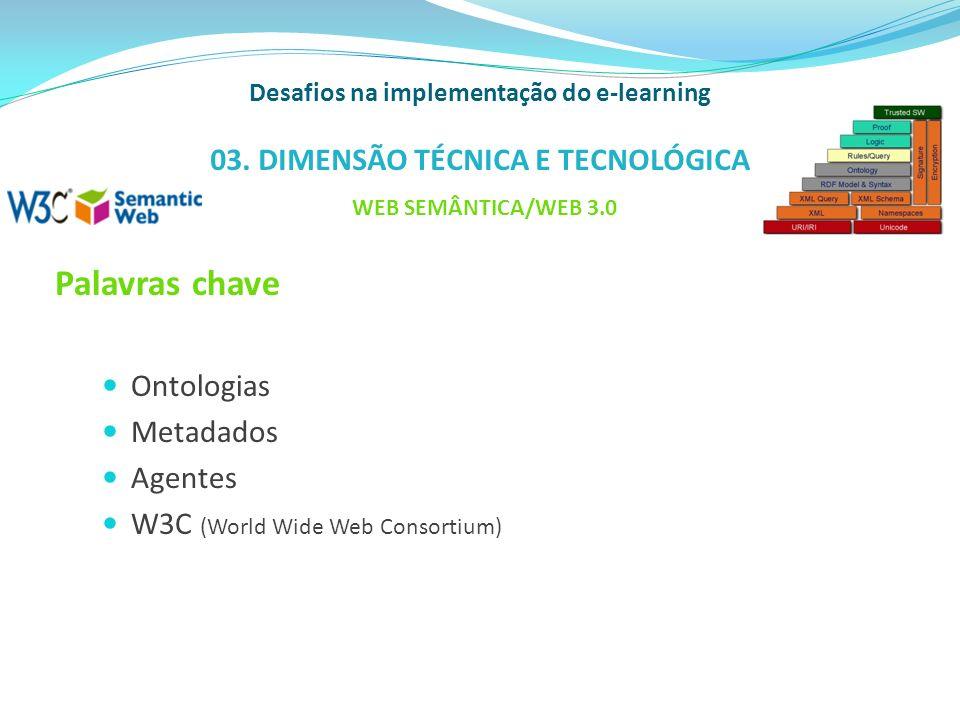 Palavras chave Ontologias Metadados Agentes W3C (World Wide Web Consortium) Desafios na implementação do e-learning 03. DIMENSÃO TÉCNICA E TECNOLÓGICA
