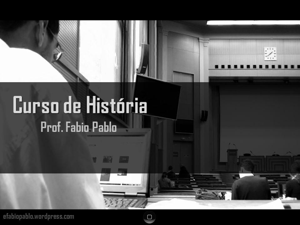 efabiopablo.wordpress.com Curso de História Prof. Fabio Pablo