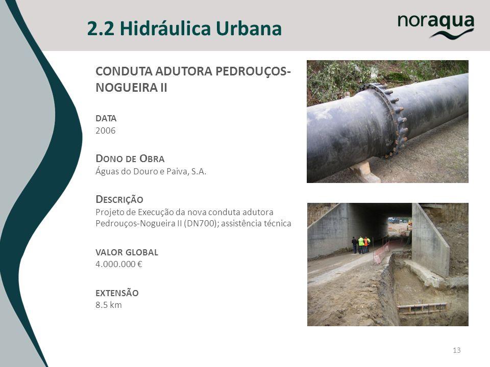 13 2.2 Hidráulica Urbana CONDUTA ADUTORA PEDROUÇOS- NOGUEIRA II DATA 2006 D ONO DE O BRA Águas do Douro e Paiva, S.A. D ESCRIÇÃO Projeto de Execução d