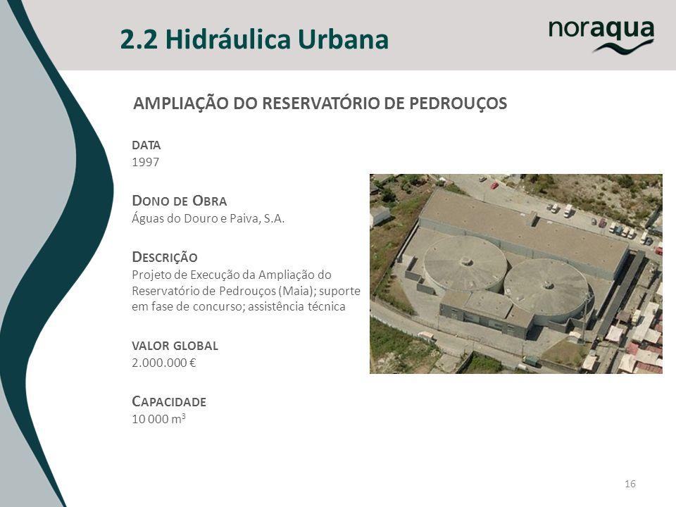 16 2.2 Hidráulica Urbana DATA 1997 D ONO DE O BRA Águas do Douro e Paiva, S.A. D ESCRIÇÃO Projeto de Execução da Ampliação do Reservatório de Pedrouço