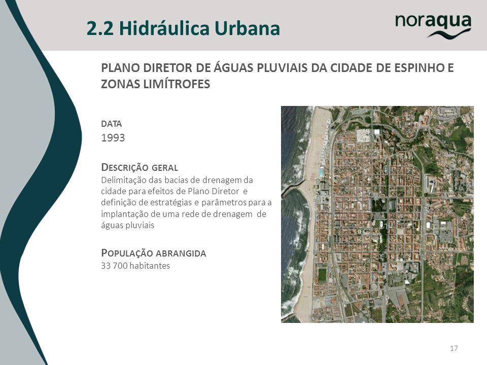 2.2 Hidráulica Urbana 17 PLANO DIRETOR DE ÁGUAS PLUVIAIS DA CIDADE DE ESPINHO E ZONAS LIMÍTROFES DATA 1993 D ESCRIÇÃO GERAL Delimitação das bacias de drenagem da cidade para efeitos de Plano Diretor e definição de estratégias e parâmetros para a implantação de uma rede de drenagem de águas pluviais P OPULAÇÃO ABRANGIDA 33 700 habitantes