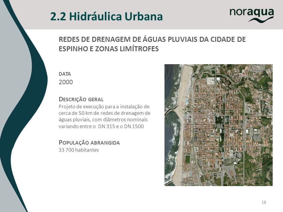 2.2 Hidráulica Urbana 18 REDES DE DRENAGEM DE ÁGUAS PLUVIAIS DA CIDADE DE ESPINHO E ZONAS LIMÍTROFES DATA 2000 D ESCRIÇÃO GERAL Projeto de execução para a instalação de cerca de 50 km de redes de drenagem de águas pluviais, com diâmetros nominais variando entre o DN 315 e o DN 1500 P OPULAÇÃO ABRANGIDA 33 700 habitantes