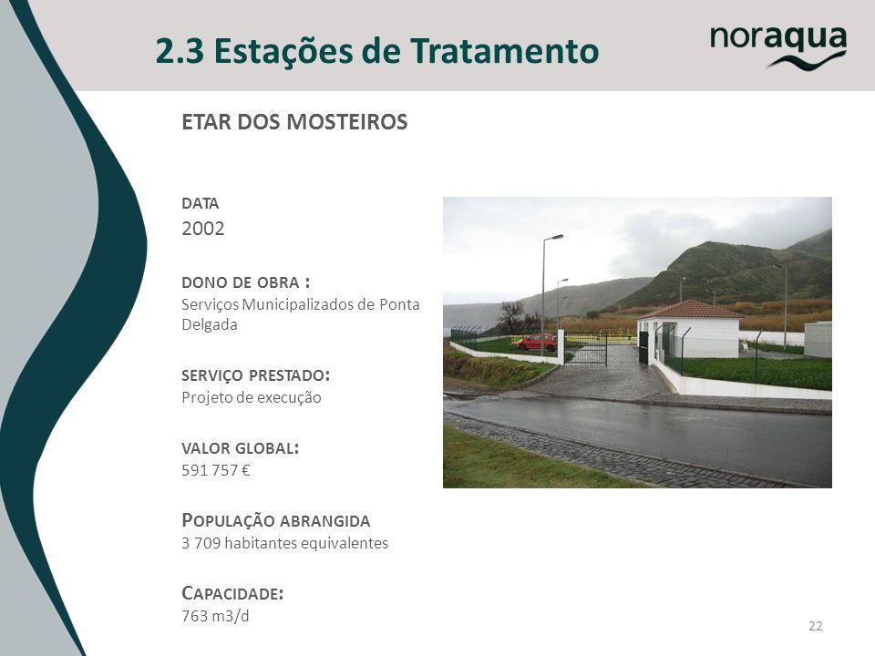 22 2.3 Estações de Tratamento ETAR DOS MOSTEIROS DATA 2002 DONO DE OBRA : Serviços Municipalizados de Ponta Delgada SERVIÇO PRESTADO : Projeto de execução VALOR GLOBAL : 591 757 P OPULAÇÃO ABRANGIDA 3 709 habitantes equivalentes C APACIDADE : 763 m3/d