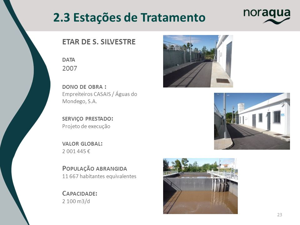 23 2.3 Estações de Tratamento ETAR DE S. SILVESTRE DATA 2007 DONO DE OBRA : Empreiteiros CASAIS / Águas do Mondego, S.A. SERVIÇO PRESTADO : Projeto de