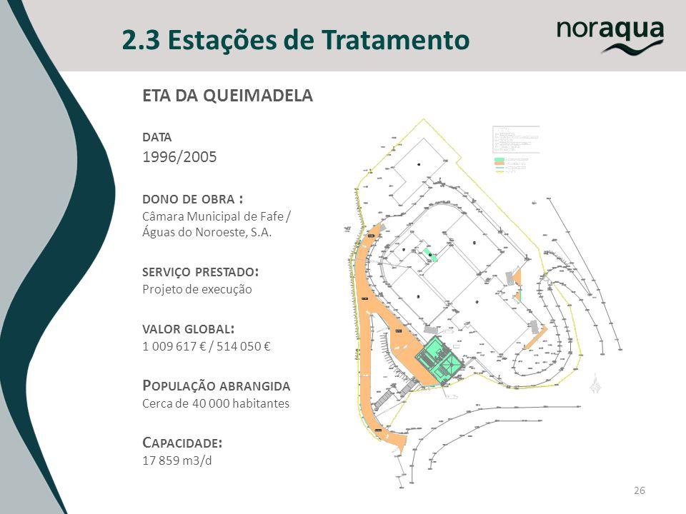 26 2.3 Estações de Tratamento ETA DA QUEIMADELA DATA 1996/2005 DONO DE OBRA : Câmara Municipal de Fafe / Águas do Noroeste, S.A. SERVIÇO PRESTADO : Pr