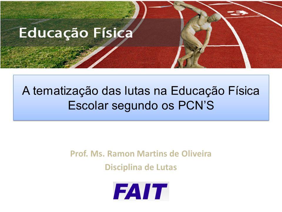 Prof. Ms. Ramon Martins de Oliveira Disciplina de Lutas 2013 A tematização das lutas na Educação Física Escolar segundo os PCNS