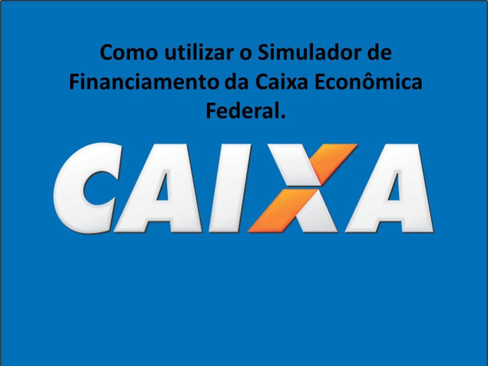 Como utilizar o Simulador de Financiamento da Caixa Econômica Federal.