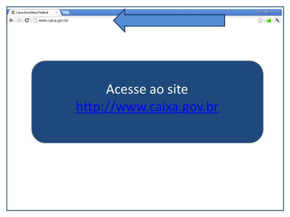 Acesse ao site http://www.caixa.gov.br http://www.caixa.gov.br