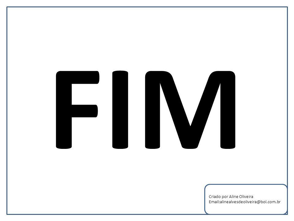 FIM Criado por Aline Oliveira Email:alinealvesdeoliveira@bol.com.br