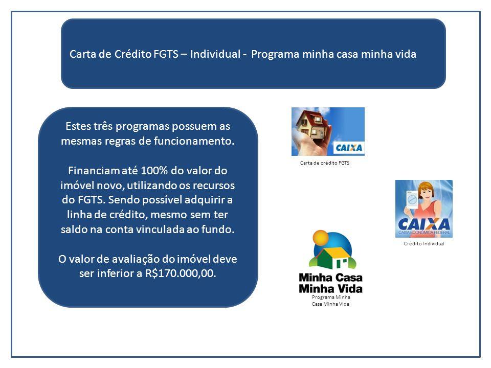 Carta de Crédito FGTS – Individual - Programa minha casa minha vida Estes três programas possuem as mesmas regras de funcionamento. Financiam até 100%