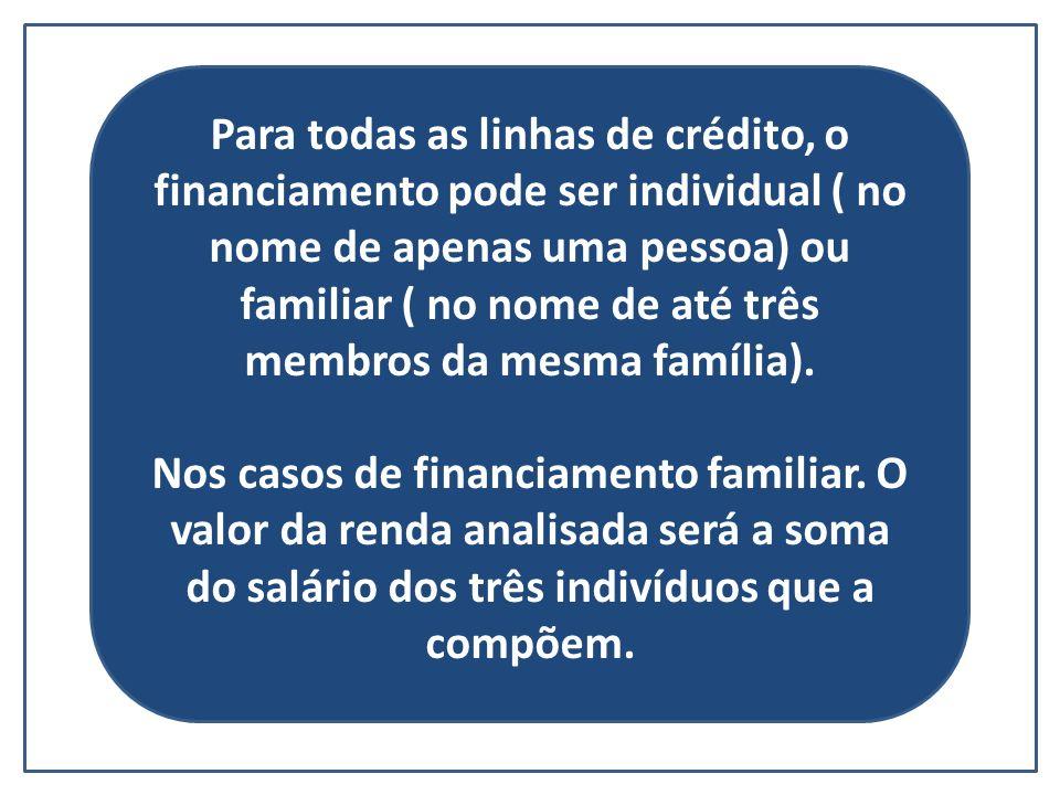 Para todas as linhas de crédito, o financiamento pode ser individual ( no nome de apenas uma pessoa) ou familiar ( no nome de até três membros da mesm