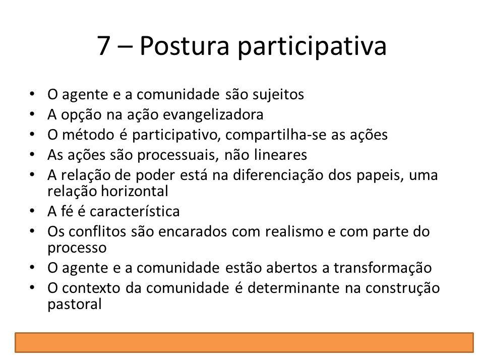 7 – Postura participativa O agente e a comunidade são sujeitos A opção na ação evangelizadora O método é participativo, compartilha-se as ações As açõ