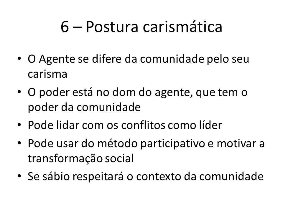 6 – Postura carismática O Agente se difere da comunidade pelo seu carisma O poder está no dom do agente, que tem o poder da comunidade Pode lidar com