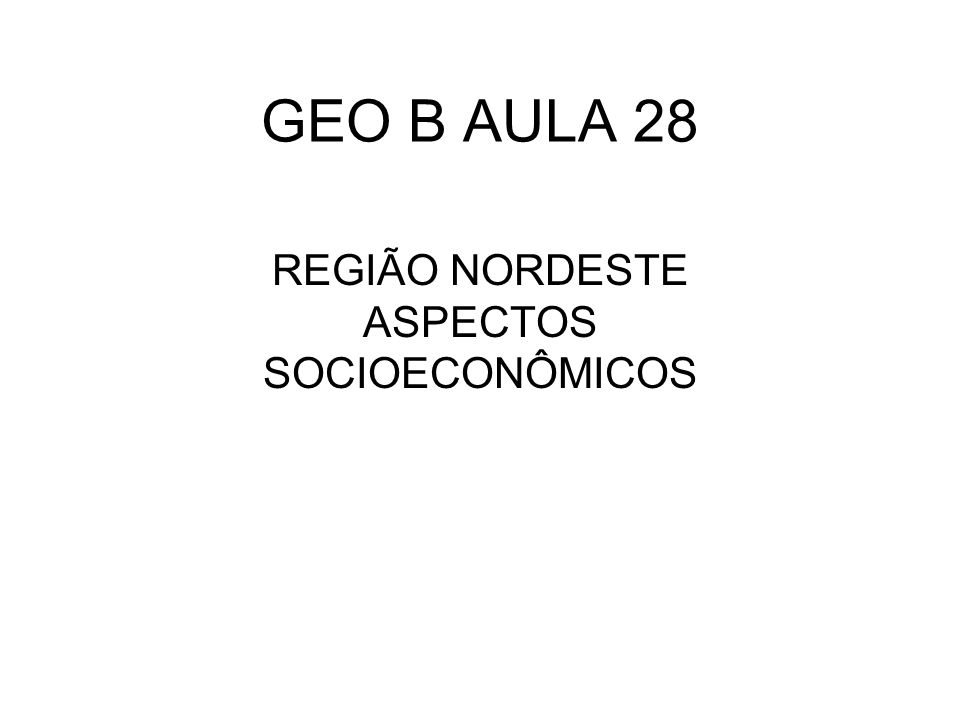 GEO B AULA 28 REGIÃO NORDESTE ASPECTOS SOCIOECONÔMICOS