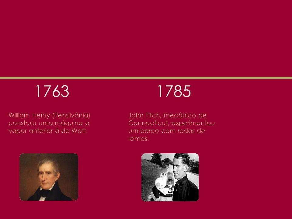 1763 William Henry (Pensilvânia) construiu uma máquina a vapor anterior à de Watt.