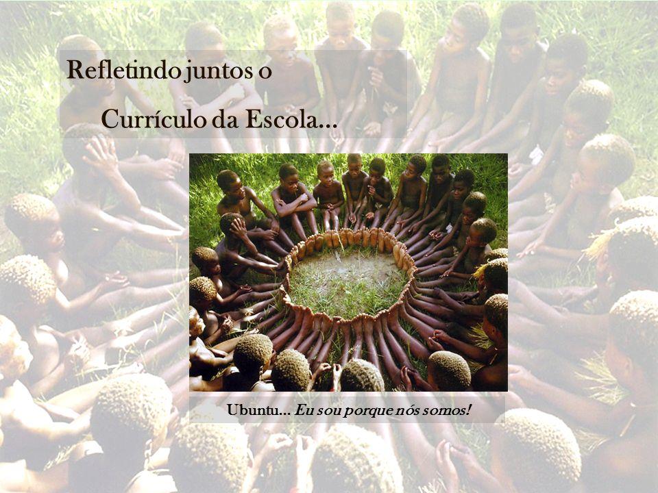 Refletindo juntos o Currículo da Escola... Ubuntu... Eu sou porque nós somos!