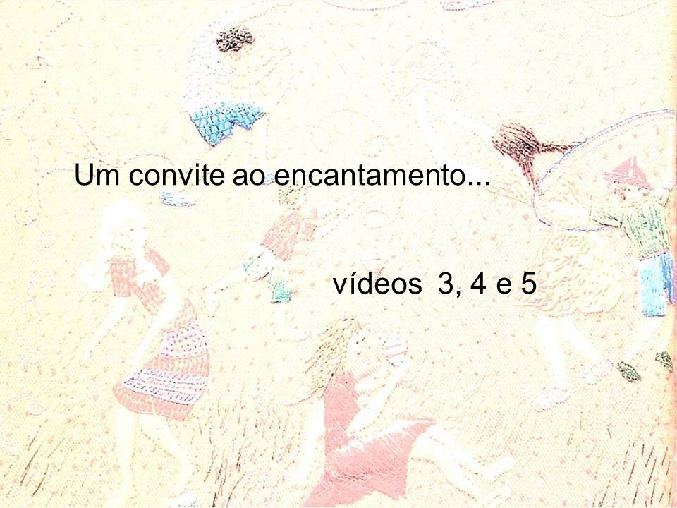 Um convite ao encantamento... vídeos 3, 4 e 5