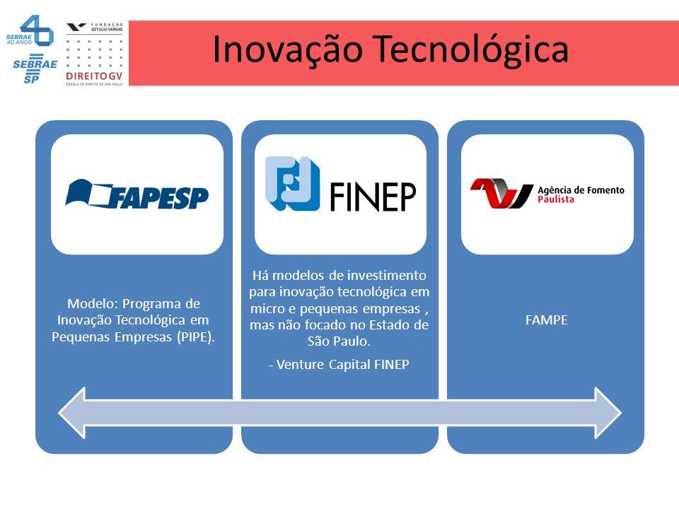 Inovação Tecnológica Modelo: Programa de Inovação Tecnológica em Pequenas Empresas (PIPE). Há modelos de investimento para inovação tecnológica em