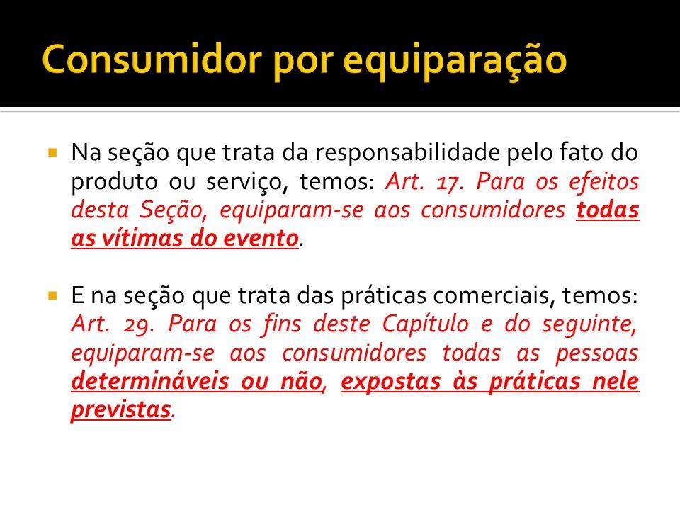 Na seção que trata da responsabilidade pelo fato do produto ou serviço, temos: Art. 17. Para os efeitos desta Seção, equiparam-se aos consumidores tod