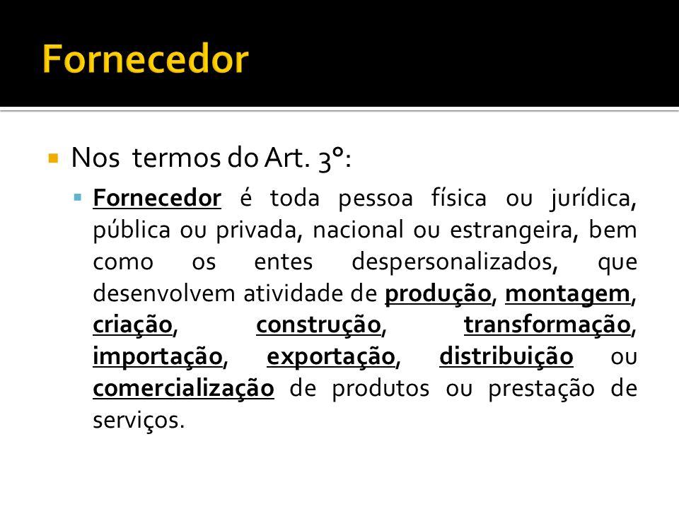 Nos termos do Art. 3°: Fornecedor é toda pessoa física ou jurídica, pública ou privada, nacional ou estrangeira, bem como os entes despersonalizados,