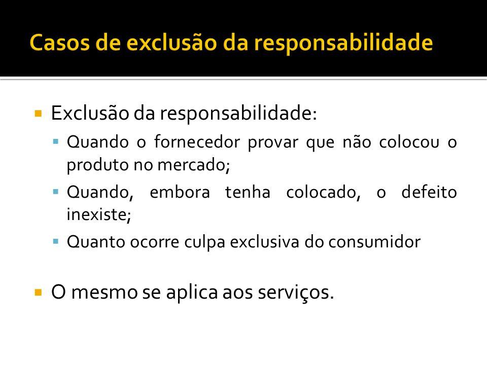 Exclusão da responsabilidade: Quando o fornecedor provar que não colocou o produto no mercado; Quando, embora tenha colocado, o defeito inexiste; Quan