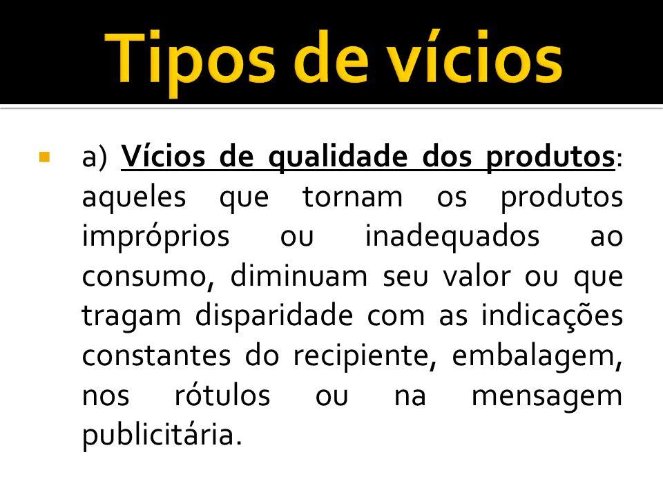 a) Vícios de qualidade dos produtos: aqueles que tornam os produtos impróprios ou inadequados ao consumo, diminuam seu valor ou que tragam disparidade