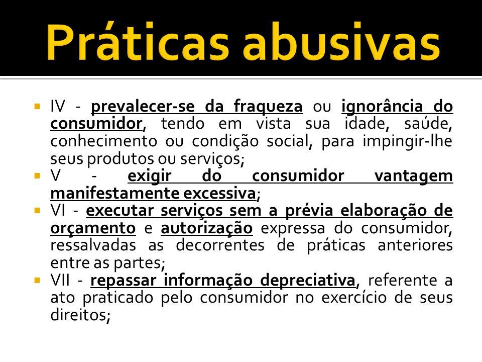 IV - prevalecer-se da fraqueza ou ignorância do consumidor, tendo em vista sua idade, saúde, conhecimento ou condição social, para impingir-lhe seus p
