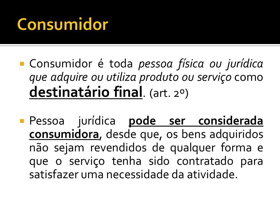 Consumidor é toda pessoa física ou jurídica que adquire ou utiliza produto ou serviço como destinatário final. (art. 2º) Pessoa jurídica pode ser cons