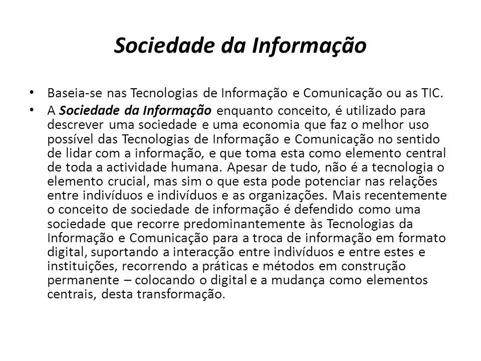 Sociedade da Informação Baseia-se nas Tecnologias de Informação e Comunicação ou as TIC. A Sociedade da Informação enquanto conceito, é utilizado para