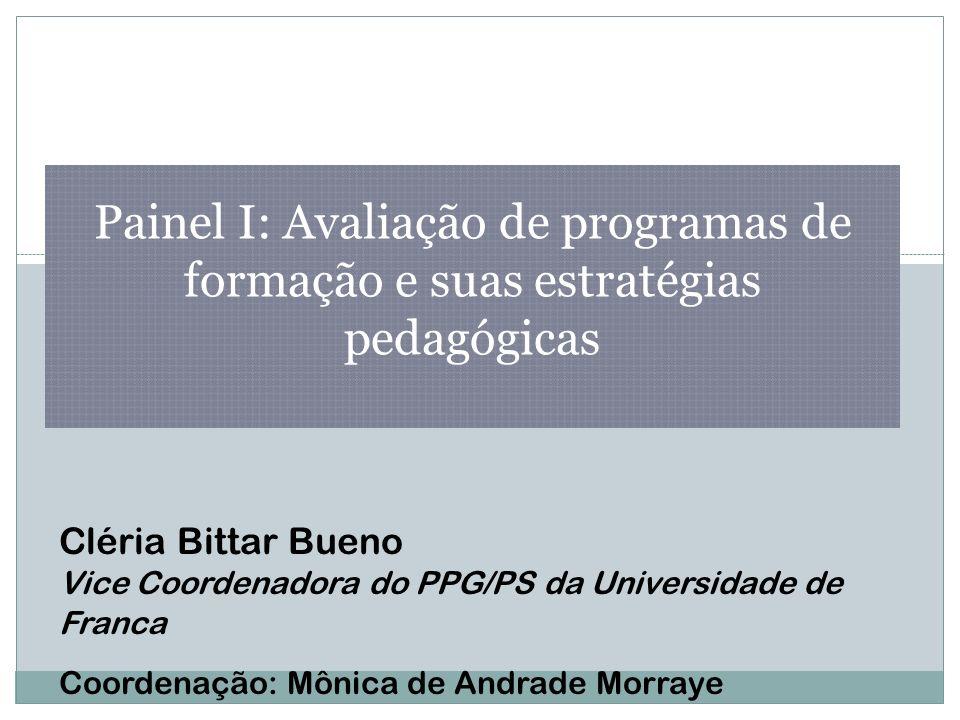 Painel I: Avaliação de programas de formação e suas estratégias pedagógicas Cléria Bittar Bueno Vice Coordenadora do PPG/PS da Universidade de Franca