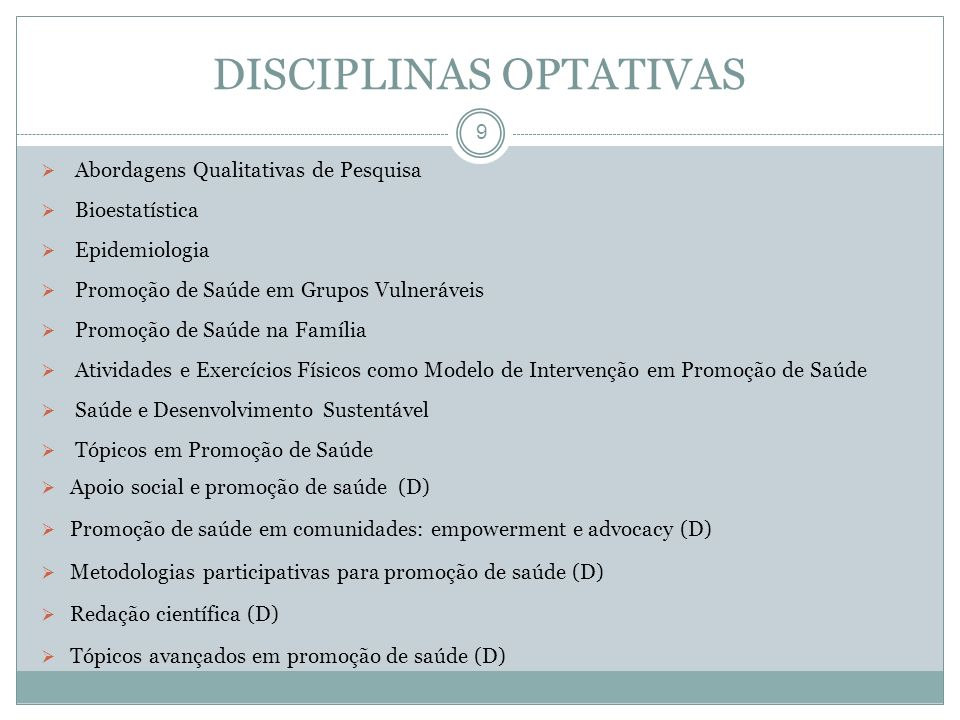 DISCIPLINAS OPTATIVAS 9 Abordagens Qualitativas de Pesquisa Bioestatística Epidemiologia Promoção de Saúde em Grupos Vulneráveis Promoção de Saúde na