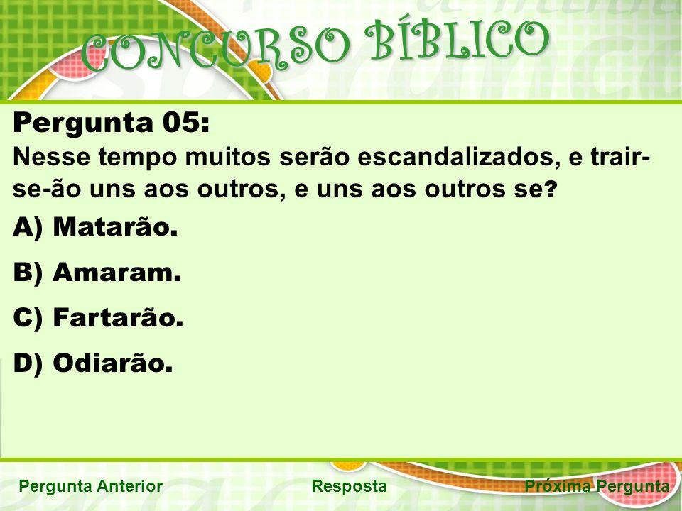 CONCURSO BÍBLICO RespostaPróxima PerguntaPergunta Anterior Pergunta 05: Nesse tempo muitos serão escandalizados, e trair- se-ão uns aos outros, e uns aos outros se .