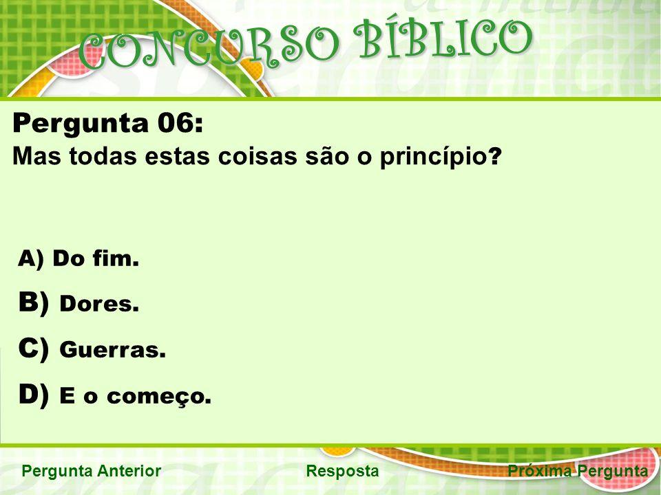 CONCURSO BÍBLICO Pergunta AnteriorRespostaPróxima Pergunta Pergunta 06: Mas todas estas coisas são o princípio .