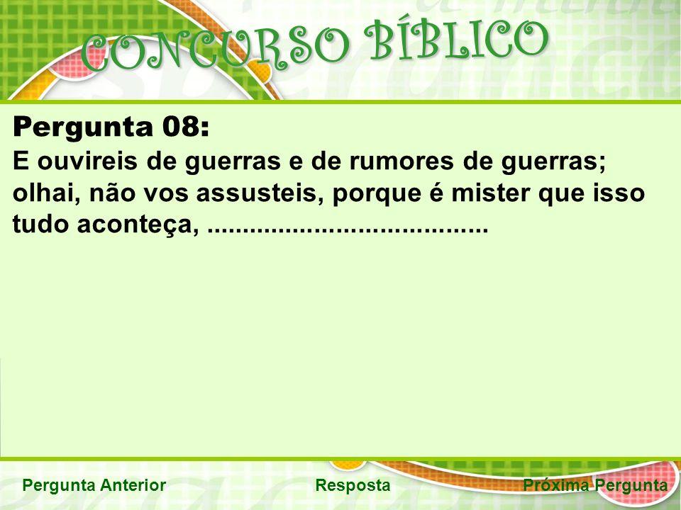 CONCURSO BÍBLICO Pergunta AnteriorRespostaPróxima Pergunta Pergunta 08: E ouvireis de guerras e de rumores de guerras; olhai, não vos assusteis, porque é mister que isso tudo aconteça,.......................................