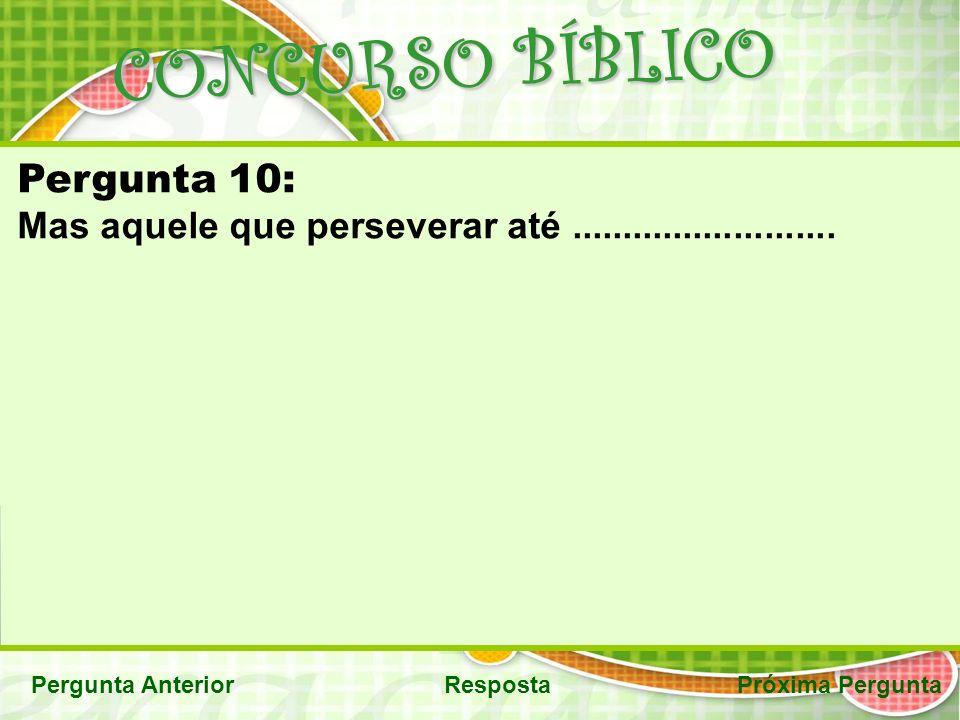 CONCURSO BÍBLICO Pergunta AnteriorRespostaPróxima Pergunta Pergunta 10: Mas aquele que perseverar até..........................